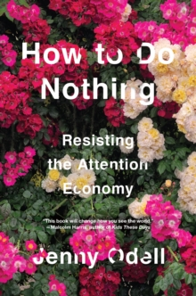 How To Do Nothing : Resisting the Attention Economy by Jenny Odell