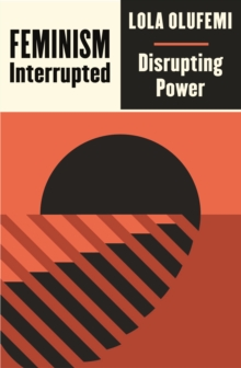 Feminism, Interrupted : Disrupting Power by Lola Olufemi
