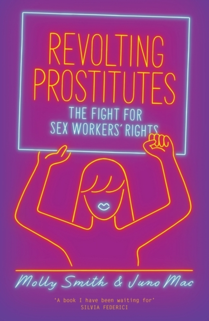 Revolting Prostitutes : The Fight for Sex Workers' Rights by Juno Mac and Molly Smith