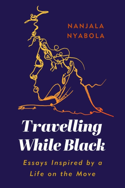 Travelling While Black : Essays Inspired by a Life on the Move by Nanjala Nyabola