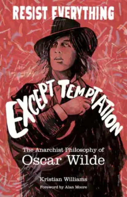Resist Everything Except Temptation : The Anarchist Philosophy of Oscar Wilde