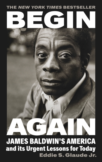 Begin Again : James Baldwin's America and Its Urgent Lessons for Today