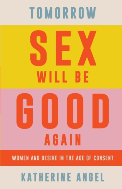Tomorrow Sex Will Be Good Again : Women and Desire in the Age of Consent