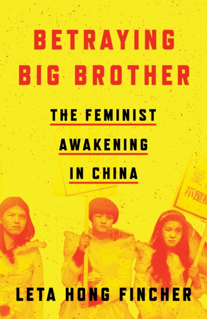 Betraying Big Brother : The Feminist Awakening in China
