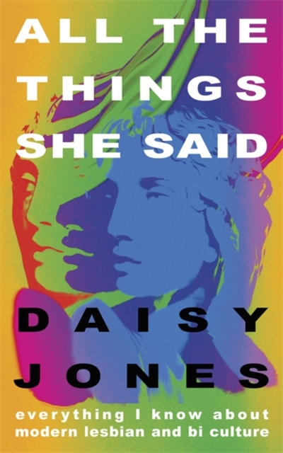All The Things She Said : Everything I Know About Modern Lesbian and Bi Culture