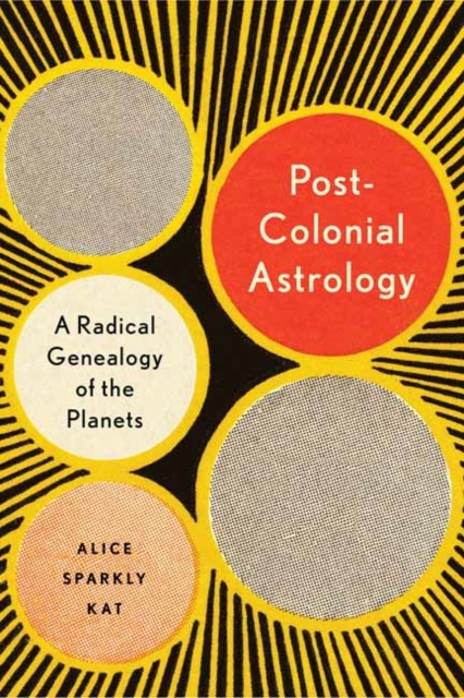 Postcolonial Astrology : A Radical Genealogy of the Planets