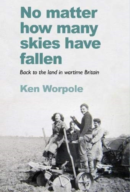 No Matter How Many Skies Have Fallen : Back to the land in wartime England