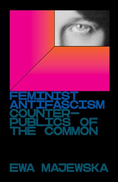 Feminist Antifascism : Counterpublics of the Common