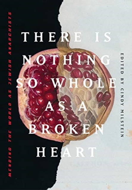 There Is Nothing So Whole As A Broken Heart : Mending the World as Jewish Anarchists