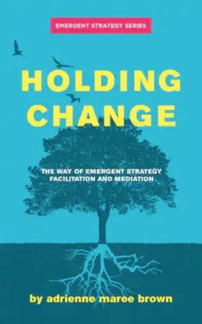Holding Change : The Way of Emergent Strategy Facilitation and Mediation