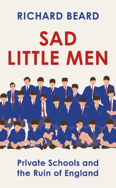Sad Little Men : Private Schools and the Ruin of England