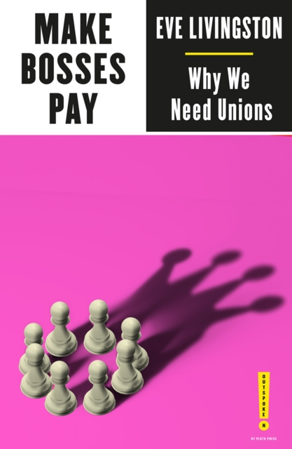 Make Bosses Pay : Why We Need Unions