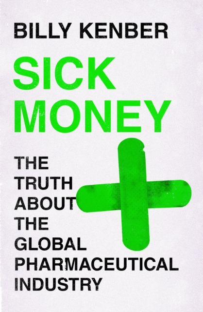 Sick Money : The Truth About the Global Pharmaceutical Industry